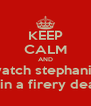 KEEP CALM AND watch stephanie die in a firery death!! - Personalised Poster A4 size