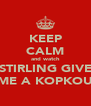 KEEP CALM and watch STIRLING GIVE ME A KOPKOU - Personalised Poster A4 size