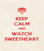 KEEP CALM AND WATCH SWEETHEART - Personalised Poster A4 size