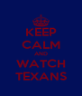 KEEP CALM AND WATCH TEXANS - Personalised Poster A4 size