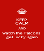 KEEP CALM AND watch the Falcons  get lucky again - Personalised Poster A4 size