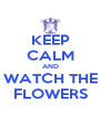 KEEP CALM AND WATCH THE FLOWERS - Personalised Poster A4 size