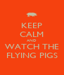 KEEP CALM AND WATCH THE FLYING PIGS - Personalised Poster A4 size