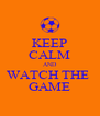 KEEP CALM AND WATCH THE  GAME - Personalised Poster A4 size