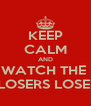 KEEP CALM AND WATCH THE  LOSERS LOSE! - Personalised Poster A4 size