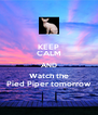 KEEP CALM AND Watch the Pied Piper tomorrow - Personalised Poster A4 size