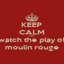 KEEP CALM AND watch the play of moulin rouge - Personalised Poster A4 size