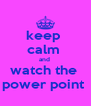 keep  calm  and  watch the  power point  - Personalised Poster A4 size