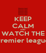 KEEP CALM AND WATCH THE Premier league - Personalised Poster A4 size