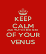 KEEP CALM AND WATCH THE SIZE OF YOUR VENUS - Personalised Poster A4 size
