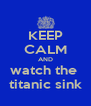KEEP CALM AND watch the  titanic sink - Personalised Poster A4 size