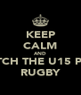 KEEP CALM AND WATCH THE U15 PLAY RUGBY - Personalised Poster A4 size