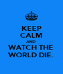 KEEP CALM AND WATCH THE WORLD DIE. - Personalised Poster A4 size