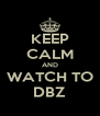 KEEP CALM AND WATCH TO DBZ - Personalised Poster A4 size