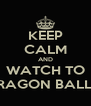 KEEP CALM AND WATCH TO DRAGON BALL Z - Personalised Poster A4 size