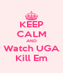 KEEP CALM AND Watch UGA Kill Em - Personalised Poster A4 size