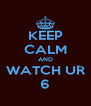 KEEP CALM AND WATCH UR 6 - Personalised Poster A4 size