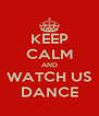 KEEP CALM AND WATCH US DANCE - Personalised Poster A4 size