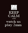 KEEP CALM AND watch us  play 2mm  - Personalised Poster A4 size