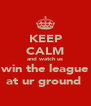 KEEP CALM and watch us win the league at ur ground  - Personalised Poster A4 size