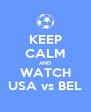 KEEP CALM AND WATCH USA vs BEL - Personalised Poster A4 size