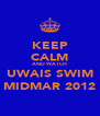 KEEP CALM AND WATCH UWAIS SWIM MIDMAR 2012 - Personalised Poster A4 size