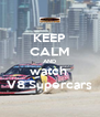 KEEP CALM AND watch  V8 Supercars - Personalised Poster A4 size