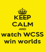 KEEP CALM AND watch WCSS win worlds - Personalised Poster A4 size