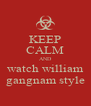 KEEP CALM AND watch william gangnam style - Personalised Poster A4 size