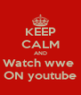 KEEP CALM AND Watch wwe  ON youtube - Personalised Poster A4 size