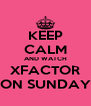 KEEP CALM AND WATCH XFACTOR ON SUNDAY - Personalised Poster A4 size