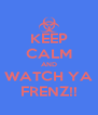 KEEP CALM AND WATCH YA FRENZ!! - Personalised Poster A4 size
