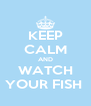 KEEP CALM AND WATCH YOUR FISH  - Personalised Poster A4 size