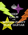 KEEP CALM AND WATCH ZIGGY PLAY GUITAR - Personalised Poster A4 size