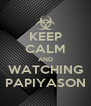 KEEP CALM AND WATCHING PAPIYASON - Personalised Poster A4 size