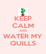 KEEP CALM AND WATER MY QUILLS - Personalised Poster A4 size
