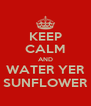 KEEP CALM AND WATER YER SUNFLOWER - Personalised Poster A4 size