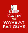 KEEP CALM AND WAVE AT FAT GUYS - Personalised Poster A4 size