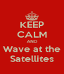 KEEP CALM AND Wave at the Satellites - Personalised Poster A4 size