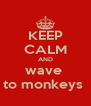 KEEP CALM AND wave  to monkeys  - Personalised Poster A4 size