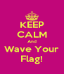 KEEP CALM And Wave Your Flag! - Personalised Poster A4 size