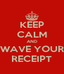 KEEP CALM AND WAVE YOUR RECEIPT - Personalised Poster A4 size