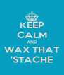 KEEP CALM AND WAX THAT 'STACHE - Personalised Poster A4 size