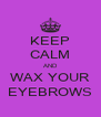 KEEP CALM AND WAX YOUR EYEBROWS - Personalised Poster A4 size