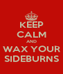 KEEP CALM AND WAX YOUR SIDEBURNS - Personalised Poster A4 size