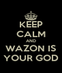 KEEP CALM AND WAZON IS YOUR GOD - Personalised Poster A4 size