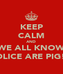 KEEP CALM AND WE ALL KNOW POLICE ARE PIG!!! - Personalised Poster A4 size