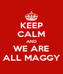KEEP CALM AND WE ARE ALL MAGGY - Personalised Poster A4 size