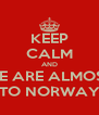 KEEP CALM AND WE ARE ALMOST TO NORWAY - Personalised Poster A4 size