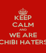 KEEP CALM AND WE ARE CHIBI HATERS - Personalised Poster A4 size